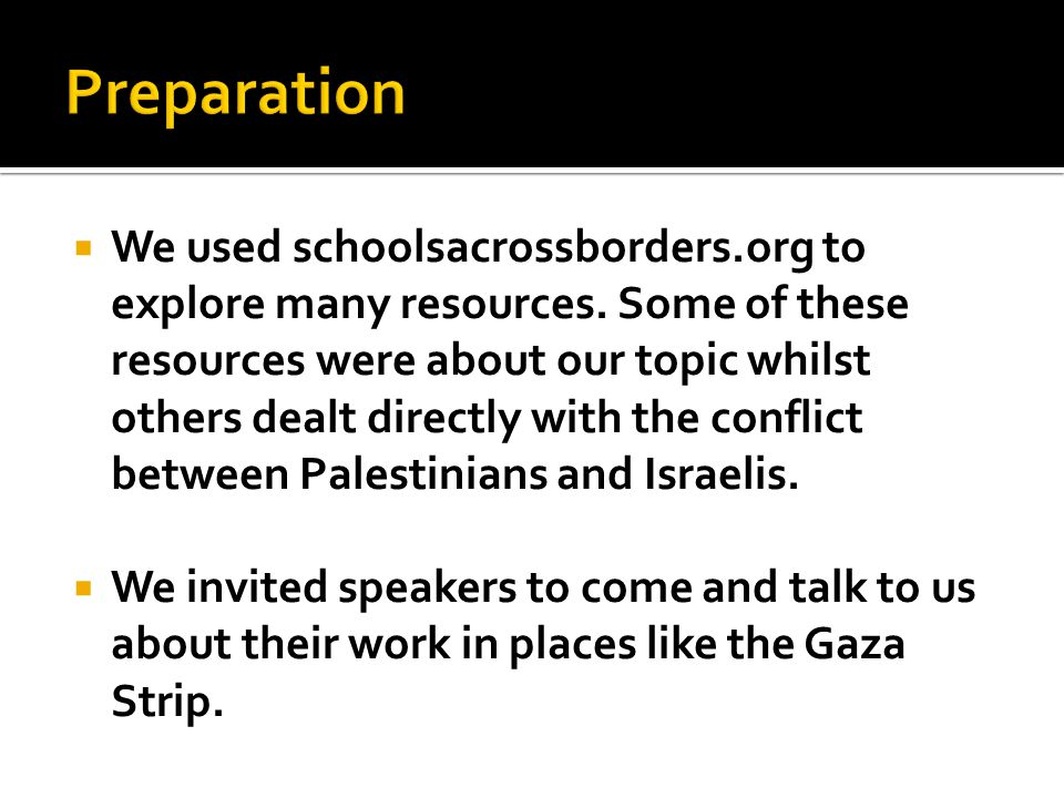  We used schoolsacrossborders.org to explore many resources. Some of these resources were about our topic whilst others dealt directly with the confl