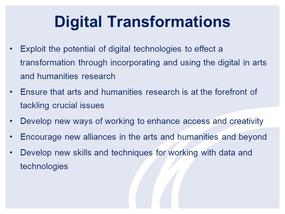Digital Transformations Exploit the potential of digital technologies to effect a transformation through incorporating and using the digital in arts and humanities research Ensure that arts and humanities research is at the forefront of tackling crucial issues Develop new ways of working to enhance access and creativity Encourage new alliances in the arts and humanities and beyond Develop new skills and techniques for working with data and technologies
