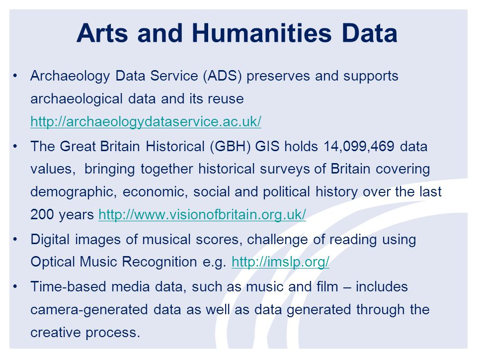 Arts and Humanities Data Archaeology Data Service (ADS) preserves and supports archaeological data and its reuse http://archaeologydataservice.ac.uk/ http://archaeologydataservice.ac.uk/ The Great Britain Historical (GBH) GIS holds 14,099,469 data values, bringing together historical surveys of Britain covering demographic, economic, social and political history over the last 200 years http://www.visionofbritain.org.uk/http://www.visionofbritain.org.uk/ Digital images of musical scores, challenge of reading using Optical Music Recognition e.g.