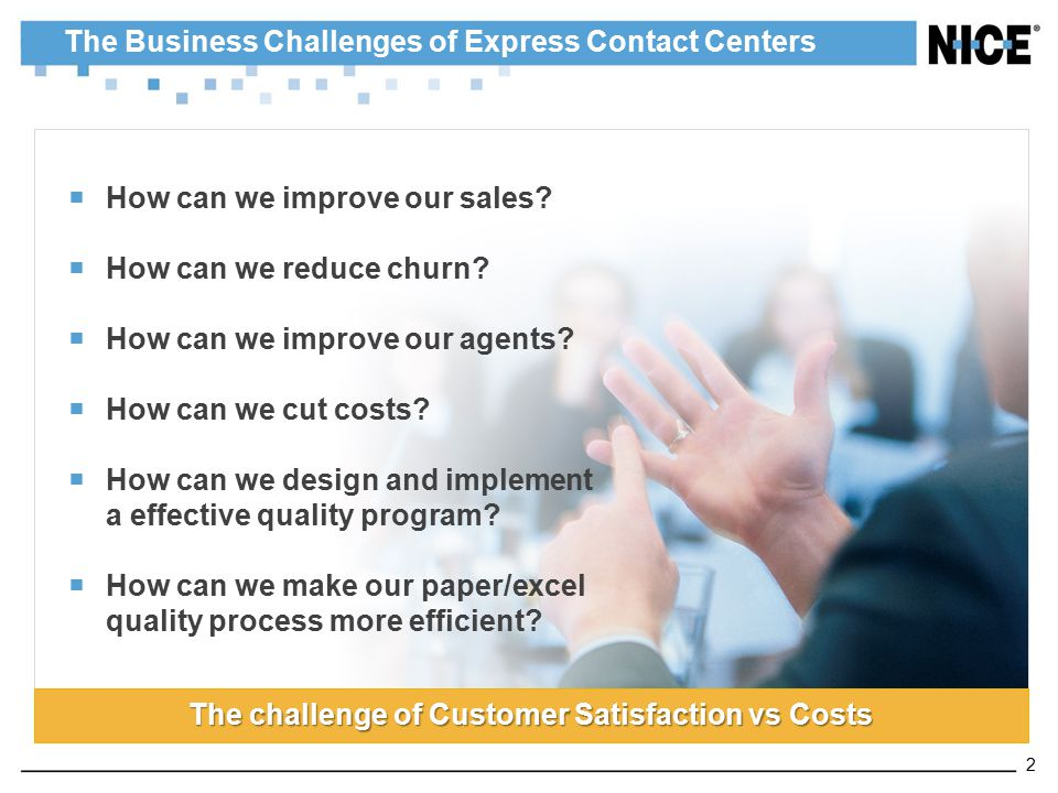 The Business Challenges of Express Contact Centers  How can we improve our sales?  How can we reduce churn?  How can we improve our agents?  How c