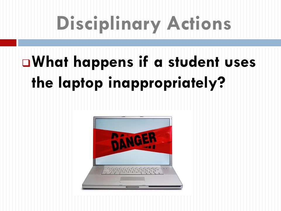 Disciplinary Actions  What happens if a student uses the laptop inappropriately