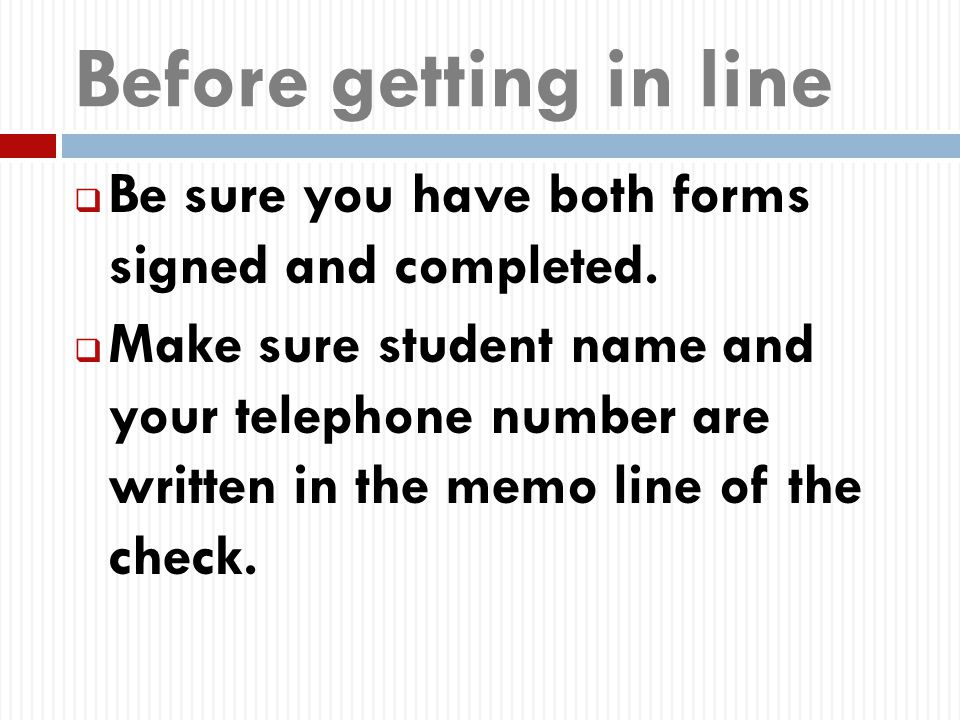Before getting in line  Be sure you have both forms signed and completed.