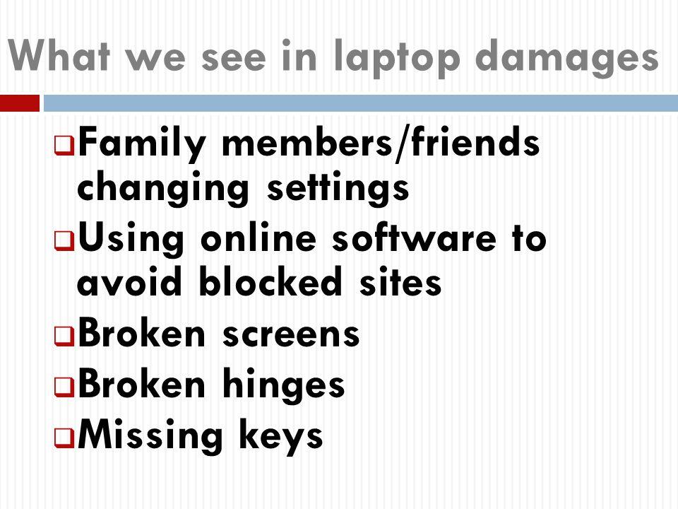 What we see in laptop damages  Family members/friends changing settings  Using online software to avoid blocked sites  Broken screens  Broken hinges  Missing keys