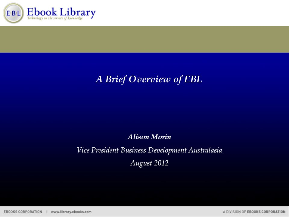 A Brief Overview of EBL Alison Morin Vice President Business Development Australasia August 2012