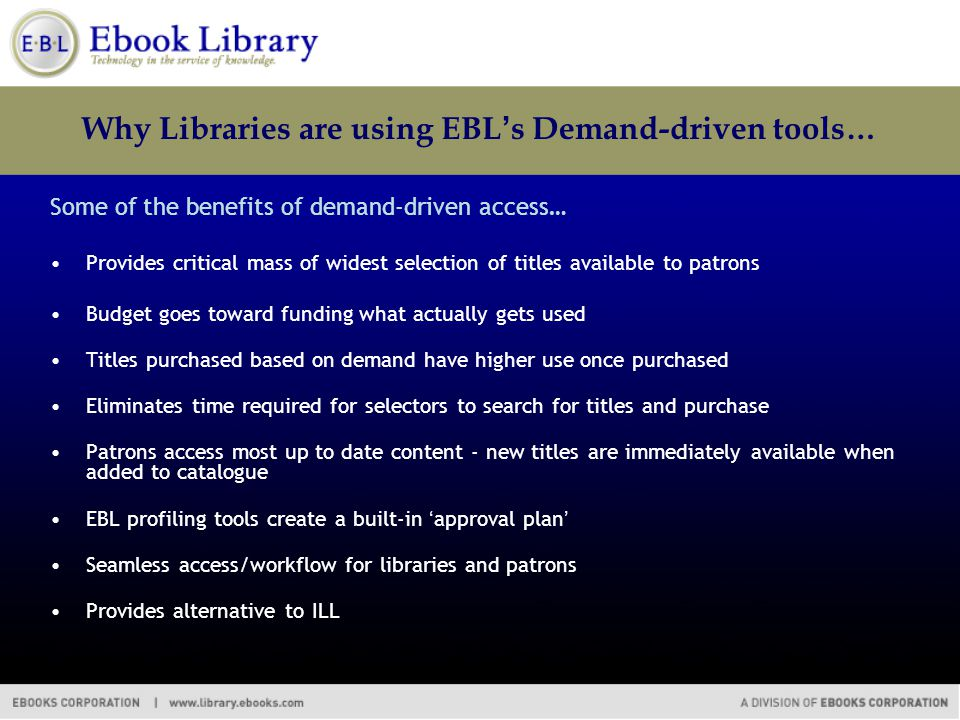 Why Libraries are using EBL's Demand-driven tools… Some of the benefits of demand-driven access… Provides critical mass of widest selection of titles available to patrons Budget goes toward funding what actually gets used Titles purchased based on demand have higher use once purchased Eliminates time required for selectors to search for titles and purchase Patrons access most up to date content - new titles are immediately available when added to catalogue EBL profiling tools create a built-in 'approval plan' Seamless access/workflow for libraries and patrons Provides alternative to ILL