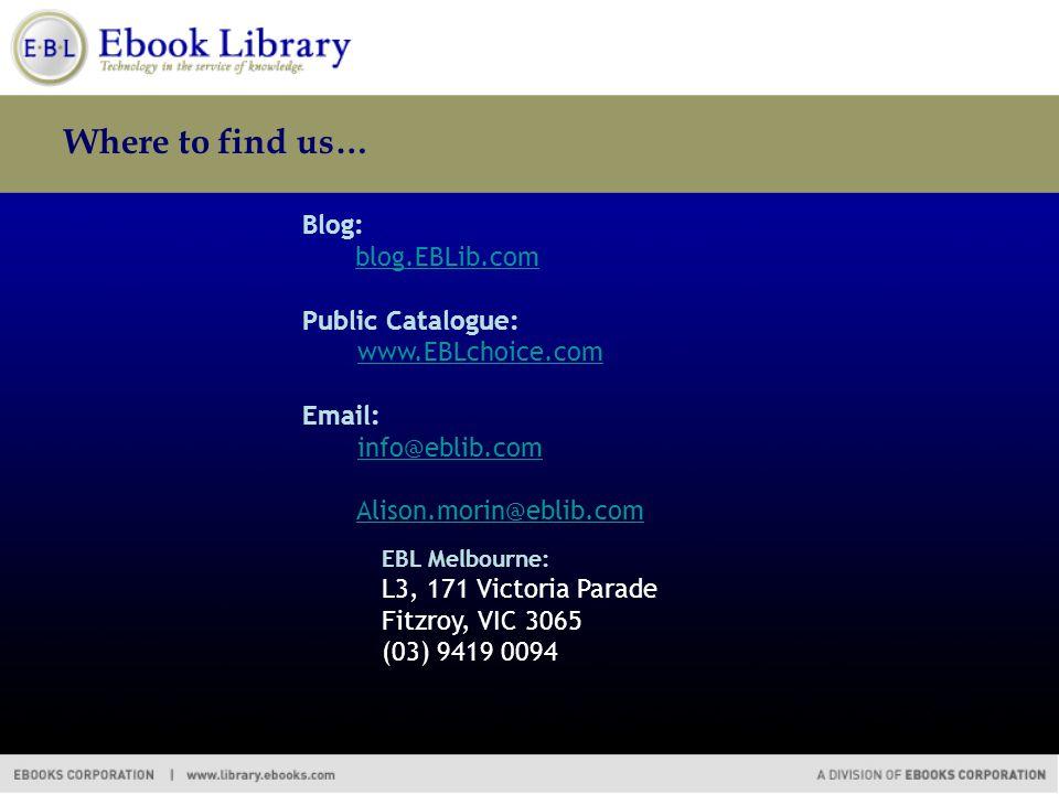Where to find us… Blog: blog.EBLib.com Public Catalogue: www.EBLchoice.com Email: info@eblib.com Alison.morin@eblib.com EBL Melbourne: L3, 171 Victoria Parade Fitzroy, VIC 3065 (03) 9419 0094
