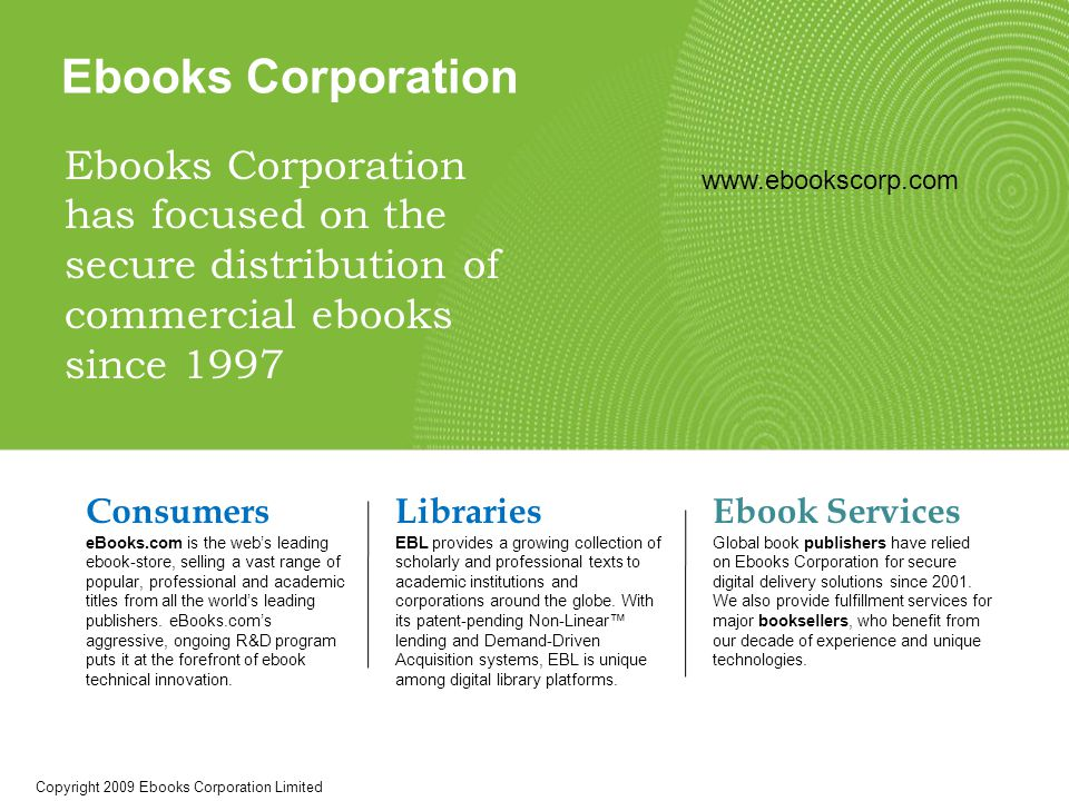Ebooks Corporation Ebooks Corporation has focused on the secure distribution of commercial ebooks since 1997 Consumers eBooks.com is the web's leading ebook-store, selling a vast range of popular, professional and academic titles from all the world's leading publishers.