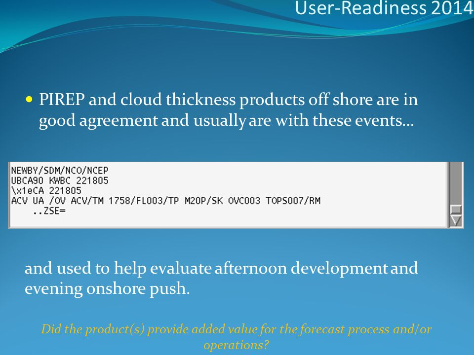 User-Readiness 2014 PIREP and cloud thickness products off shore are in good agreement and usually are with these events… and used to help evaluate afternoon development and evening onshore push.