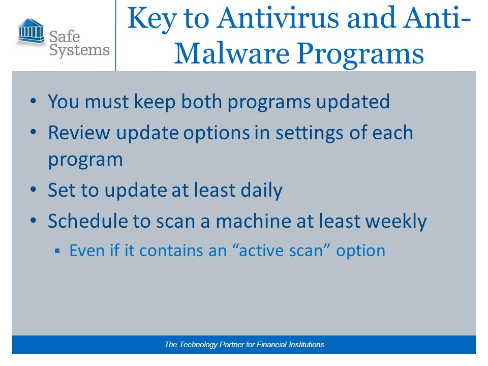 The Technology Partner for Financial Institutions Key to Antivirus and Anti- Malware Programs You must keep both programs updated Review update options in settings of each program Set to update at least daily Schedule to scan a machine at least weekly  Even if it contains an active scan option
