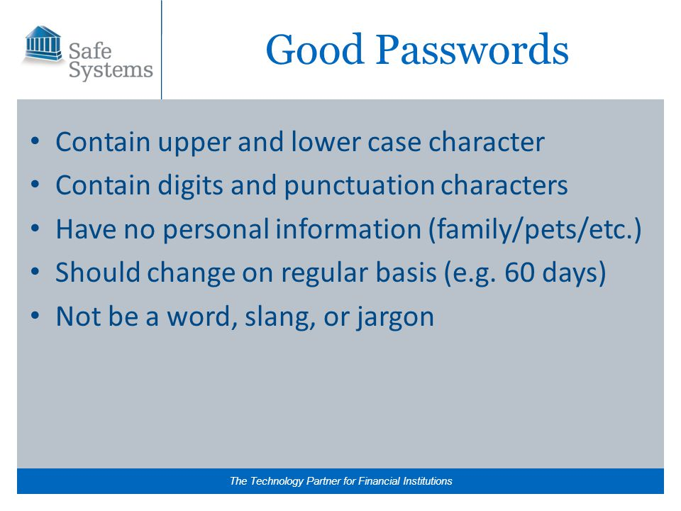 The Technology Partner for Financial Institutions Good Passwords Contain upper and lower case character Contain digits and punctuation characters Have