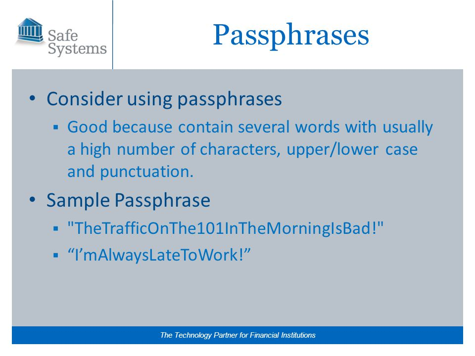 The Technology Partner for Financial Institutions Passphrases Consider using passphrases  Good because contain several words with usually a high number of characters, upper/lower case and punctuation.