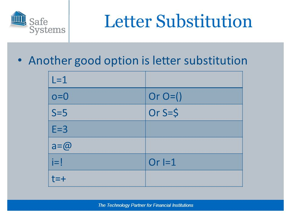The Technology Partner for Financial Institutions Letter Substitution Another good option is letter substitution L=1 o=0Or O=() S=5Or S=$ E=3 a=@ i=!Or I=1 t=+