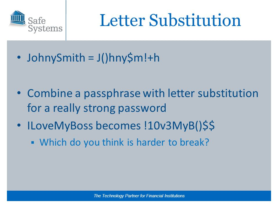 The Technology Partner for Financial Institutions Letter Substitution JohnySmith = J()hny$m!+h Combine a passphrase with letter substitution for a really strong password ILoveMyBoss becomes !10v3MyB()$$  Which do you think is harder to break