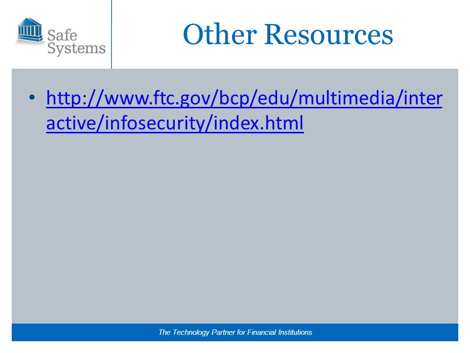 The Technology Partner for Financial Institutions Other Resources http://www.ftc.gov/bcp/edu/multimedia/inter active/infosecurity/index.html http://www.ftc.gov/bcp/edu/multimedia/inter active/infosecurity/index.html
