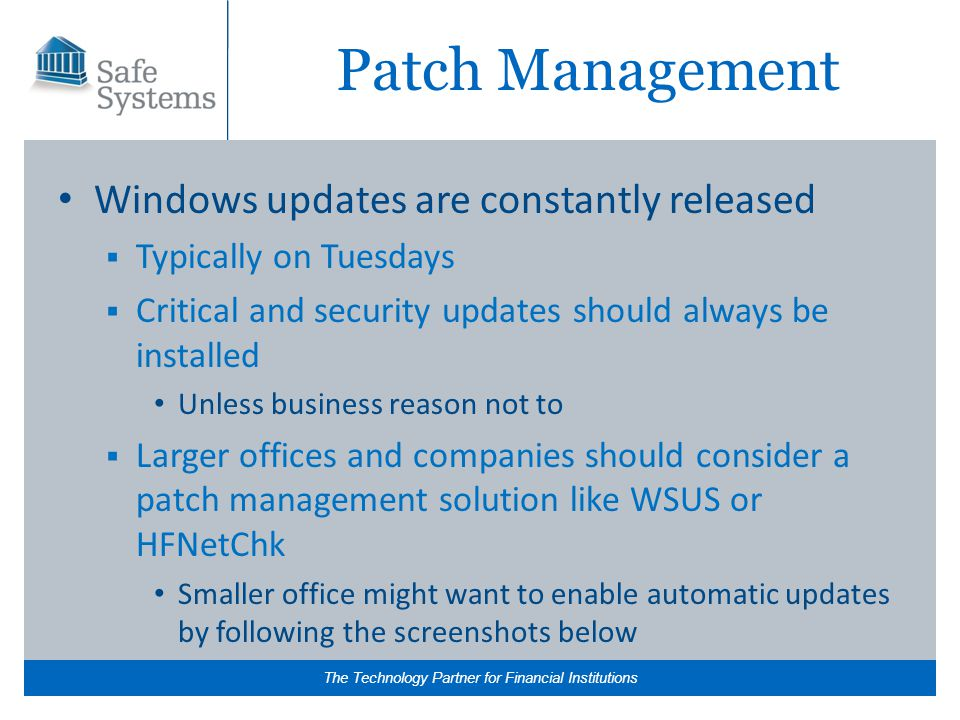 The Technology Partner for Financial Institutions Patch Management Windows updates are constantly released  Typically on Tuesdays  Critical and security updates should always be installed Unless business reason not to  Larger offices and companies should consider a patch management solution like WSUS or HFNetChk Smaller office might want to enable automatic updates by following the screenshots below