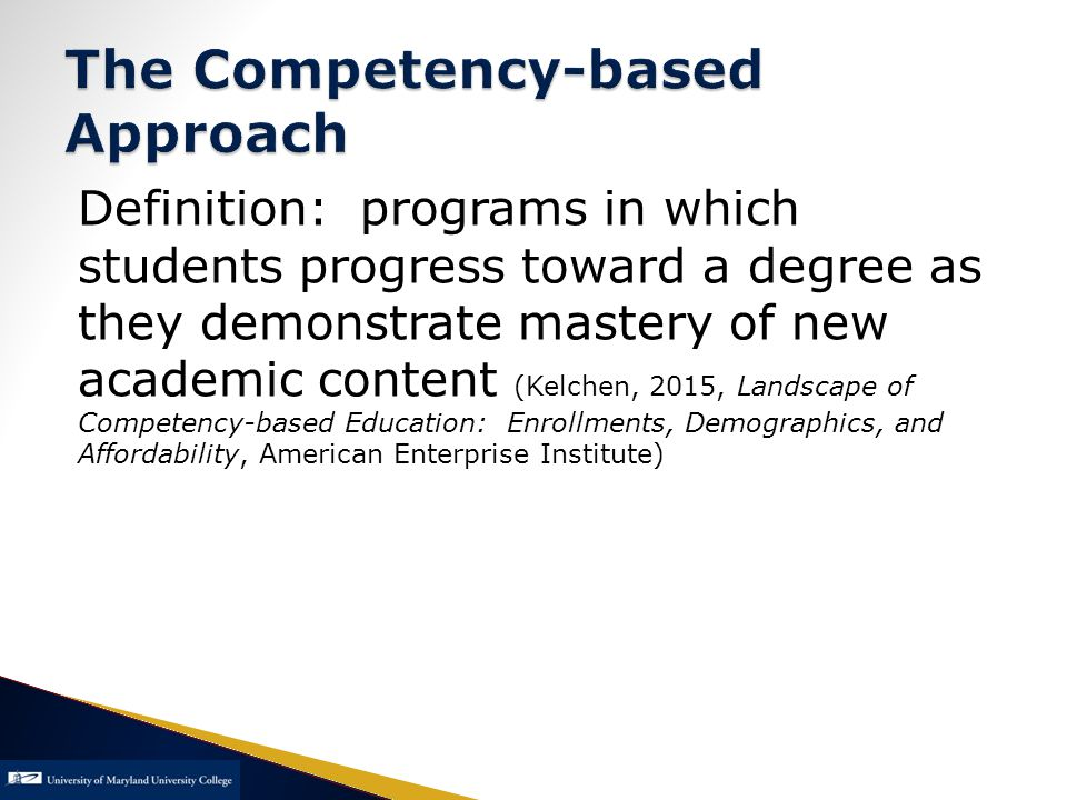 Definition: programs in which students progress toward a degree as they demonstrate mastery of new academic content (Kelchen, 2015, Landscape of Competency-based Education: Enrollments, Demographics, and Affordability, American Enterprise Institute)