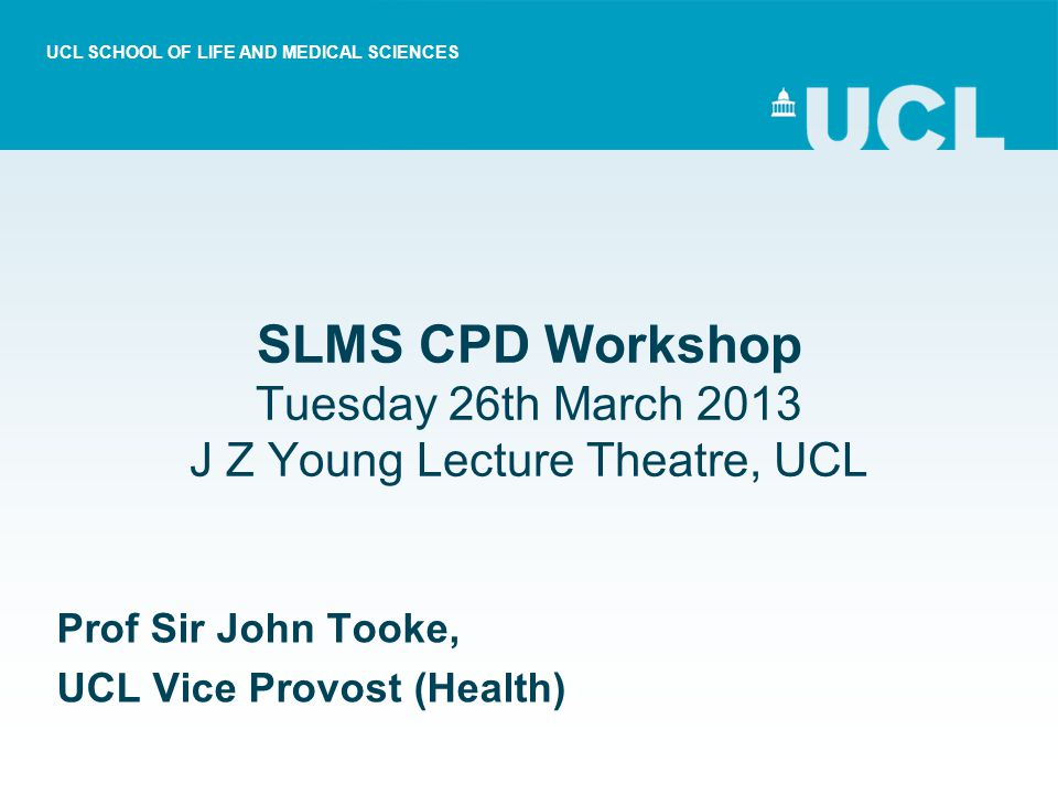 SLMS CPD Workshop Tuesday 26th March 2013 J Z Young Lecture Theatre, UCL Prof Sir John Tooke, UCL Vice Provost (Health) UCL SCHOOL OF LIFE AND MEDICAL SCIENCES