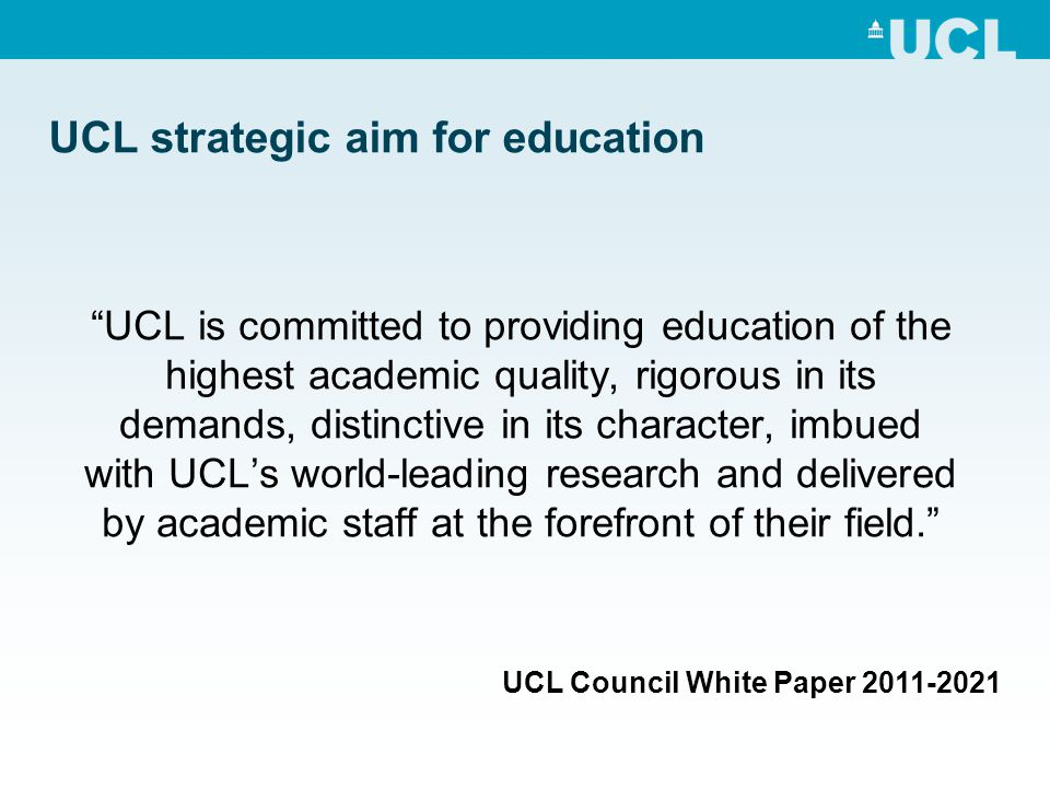 UCL strategic aim for education UCL is committed to providing education of the highest academic quality, rigorous in its demands, distinctive in its character, imbued with UCL's world-leading research and delivered by academic staff at the forefront of their field. UCL Council White Paper 2011-2021