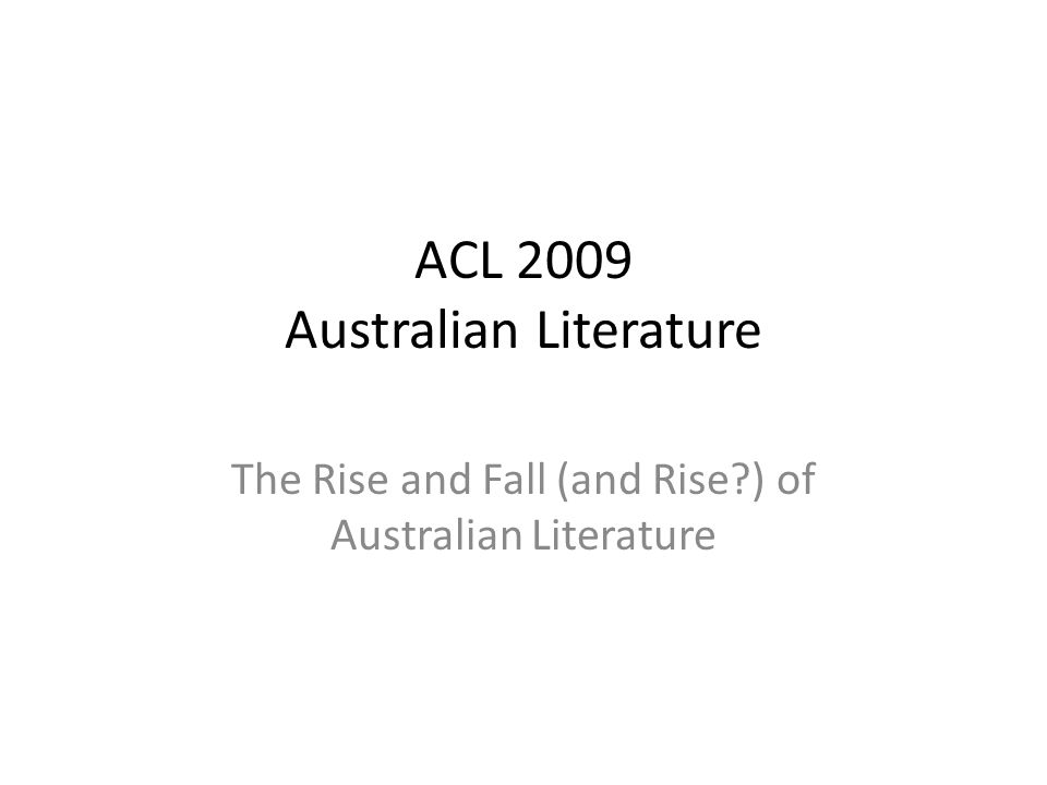 ACL 2009 Australian Literature The Rise and Fall (and Rise?) of Australian Literature