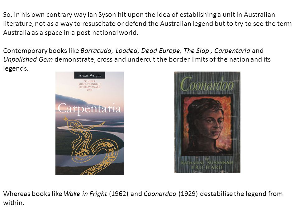 So, in his own contrary way Ian Syson hit upon the idea of establishing a unit in Australian literature, not as a way to resuscitate or defend the Aus