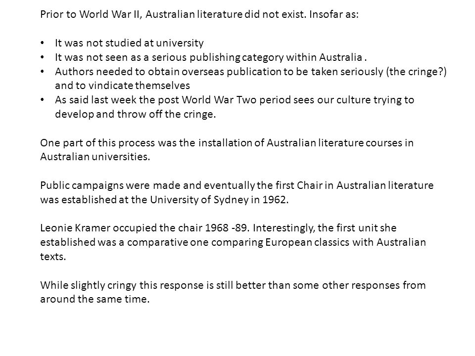Prior to World War II, Australian literature did not exist. Insofar as: It was not studied at university It was not seen as a serious publishing categ