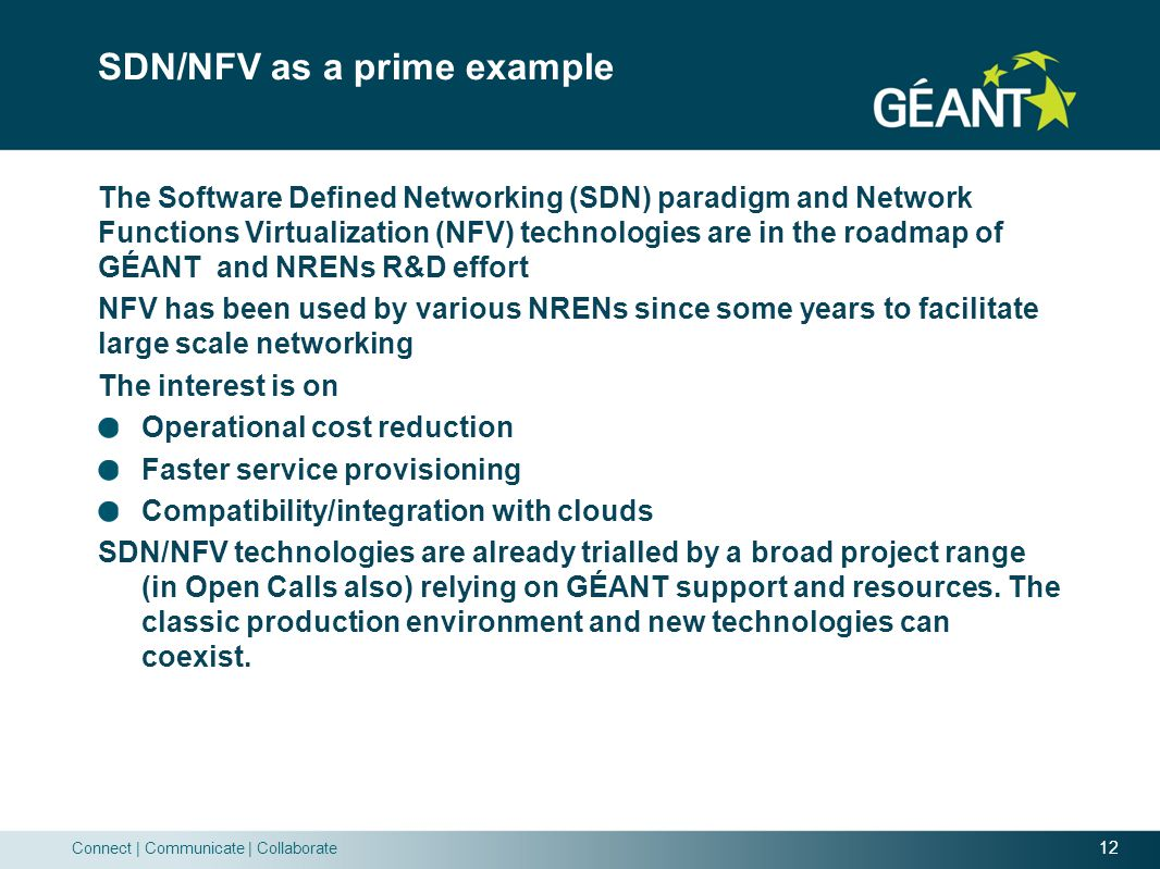 12 Connect | Communicate | Collaborate SDN/NFV as a prime example The Software Defined Networking (SDN) paradigm and Network Functions Virtualization (NFV) technologies are in the roadmap of GÉANT and NRENs R&D effort NFV has been used by various NRENs since some years to facilitate large scale networking The interest is on Operational cost reduction Faster service provisioning Compatibility/integration with clouds SDN/NFV technologies are already trialled by a broad project range (in Open Calls also) relying on GÉANT support and resources.