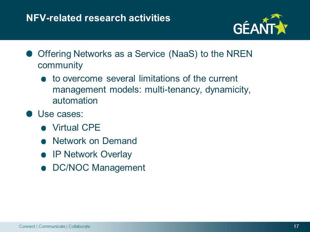 17 Connect | Communicate | Collaborate NFV-related research activities Offering Networks as a Service (NaaS) to the NREN community to overcome several limitations of the current management models: multi-tenancy, dynamicity, automation Use cases: Virtual CPE Network on Demand IP Network Overlay DC/NOC Management