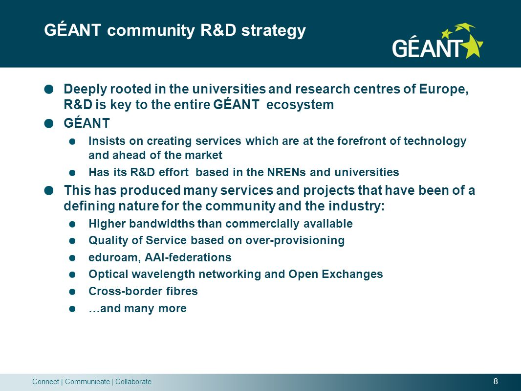 8 Connect | Communicate | Collaborate GÉANT community R&D strategy Deeply rooted in the universities and research centres of Europe, R&D is key to the entire GÉANT ecosystem GÉANT Insists on creating services which are at the forefront of technology and ahead of the market Has its R&D effort based in the NRENs and universities This has produced many services and projects that have been of a defining nature for the community and the industry: Higher bandwidths than commercially available Quality of Service based on over-provisioning eduroam, AAI-federations Optical wavelength networking and Open Exchanges Cross-border fibres …and many more