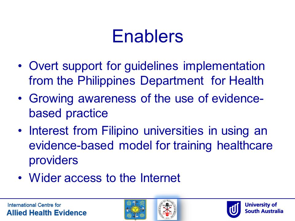 Enablers Overt support for guidelines implementation from the Philippines Department for Health Growing awareness of the use of evidence- based practi