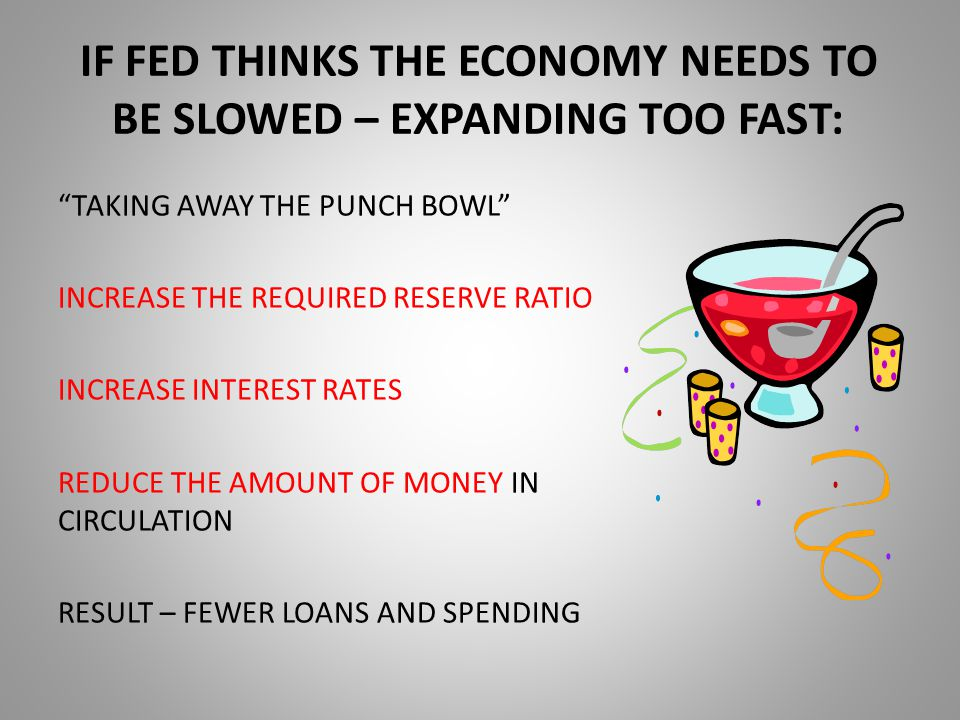 IF FED THINKS THE ECONOMY NEEDS TO BE SLOWED – EXPANDING TOO FAST: TAKING AWAY THE PUNCH BOWL INCREASE THE REQUIRED RESERVE RATIO INCREASE INTEREST RATES REDUCE THE AMOUNT OF MONEY IN CIRCULATION RESULT – FEWER LOANS AND SPENDING