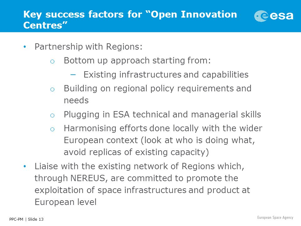 PPC-PM | Slide 13 Key success factors for Open Innovation Centres Partnership with Regions: o Bottom up approach starting from: −Existing infrastructures and capabilities o Building on regional policy requirements and needs o Plugging in ESA technical and managerial skills o Harmonising efforts done locally with the wider European context (look at who is doing what, avoid replicas of existing capacity) Liaise with the existing network of Regions which, through NEREUS, are committed to promote the exploitation of space infrastructures and product at European level