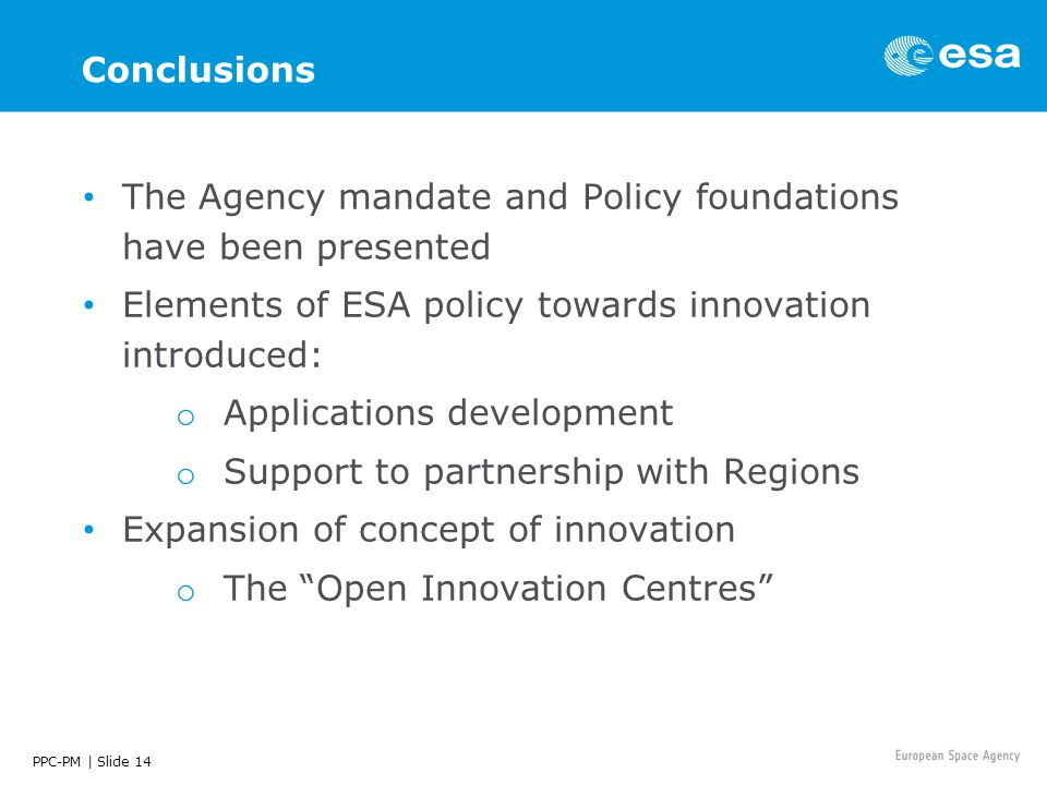 PPC-PM | Slide 14 Conclusions The Agency mandate and Policy foundations have been presented Elements of ESA policy towards innovation introduced: o Applications development o Support to partnership with Regions Expansion of concept of innovation o The Open Innovation Centres