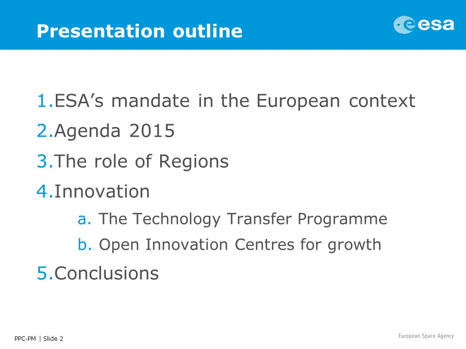 PPC-PM | Slide 2 Presentation outline 1.ESA's mandate in the European context 2.Agenda 2015 3.The role of Regions 4.Innovation a.The Technology Transfer Programme b.Open Innovation Centres for growth 5.Conclusions