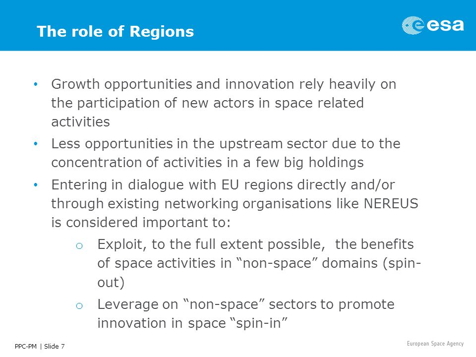 PPC-PM | Slide 7 The role of Regions Growth opportunities and innovation rely heavily on the participation of new actors in space related activities Less opportunities in the upstream sector due to the concentration of activities in a few big holdings Entering in dialogue with EU regions directly and/or through existing networking organisations like NEREUS is considered important to: o Exploit, to the full extent possible, the benefits of space activities in non-space domains (spin- out) o Leverage on non-space sectors to promote innovation in space spin-in