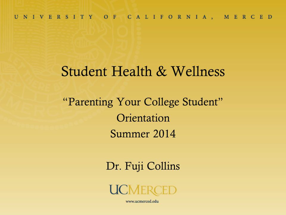 Student Health & Wellness Parenting Your College Student Orientation Summer 2014 Dr. Fuji Collins