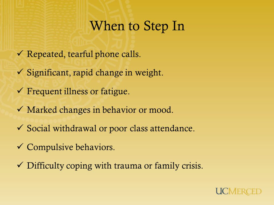 When to Step In Repeated, tearful phone calls.Significant, rapid change in weight.