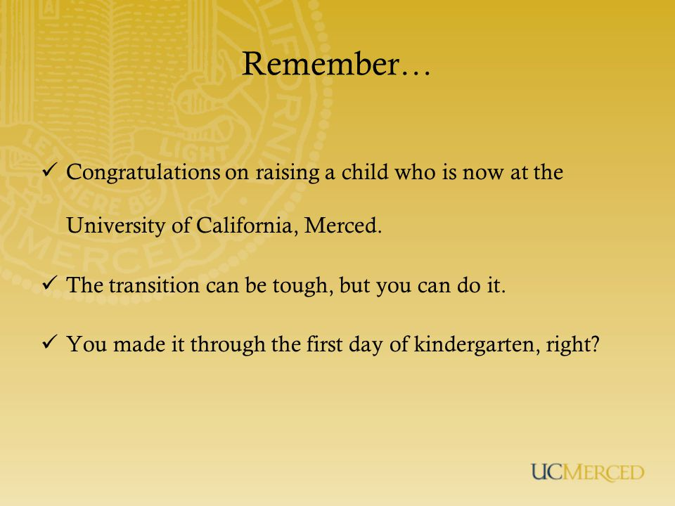 Remember… Congratulations on raising a child who is now at the University of California, Merced.