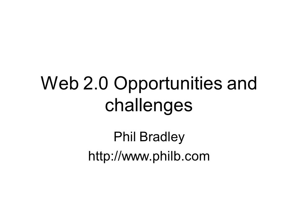 Web 2.0 Opportunities and challenges Phil Bradley http://www.philb.com