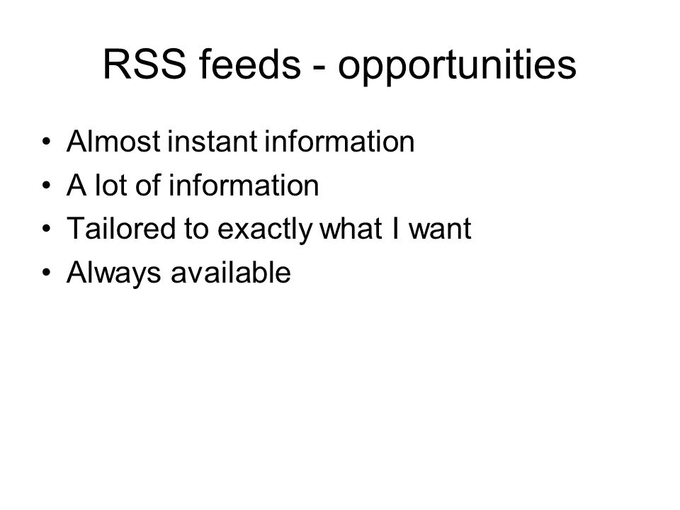 RSS feeds - opportunities Almost instant information A lot of information Tailored to exactly what I want Always available