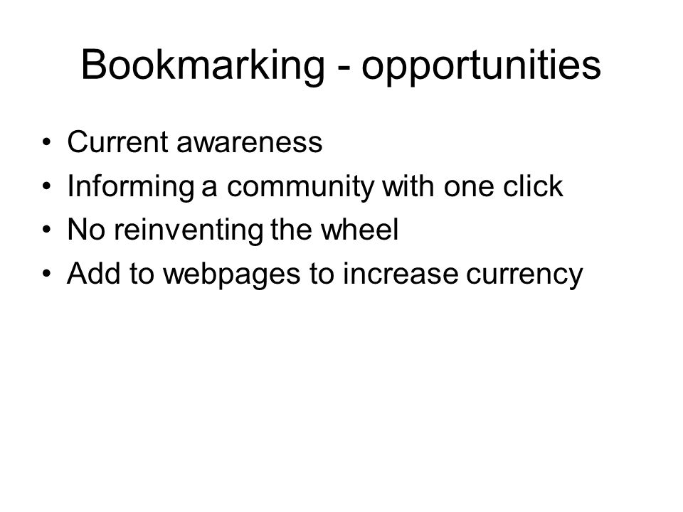 Bookmarking - opportunities Current awareness Informing a community with one click No reinventing the wheel Add to webpages to increase currency