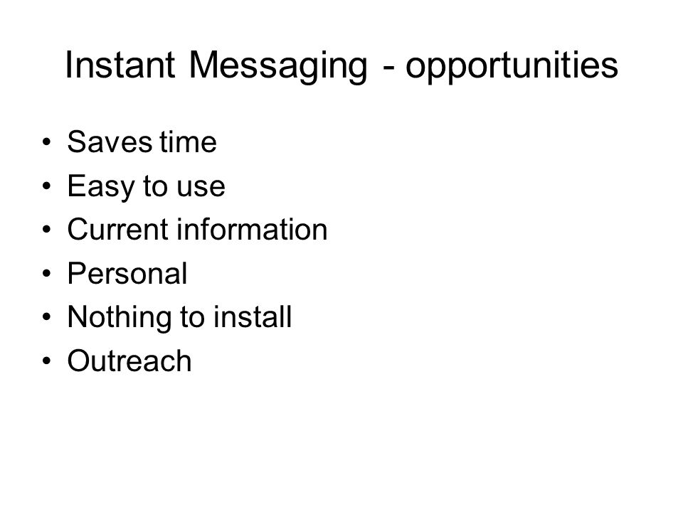 Instant Messaging - opportunities Saves time Easy to use Current information Personal Nothing to install Outreach