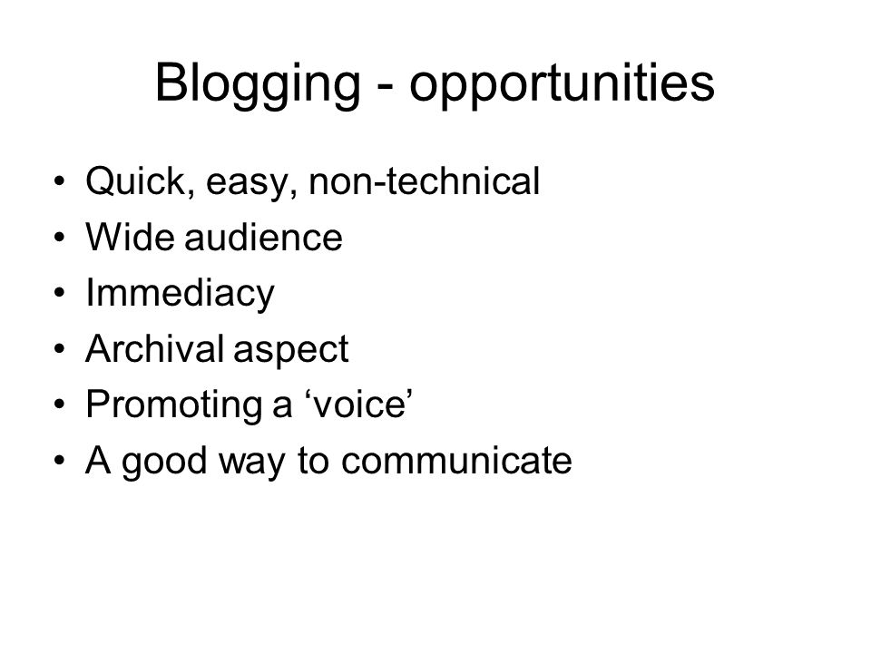 Blogging - opportunities Quick, easy, non-technical Wide audience Immediacy Archival aspect Promoting a 'voice' A good way to communicate