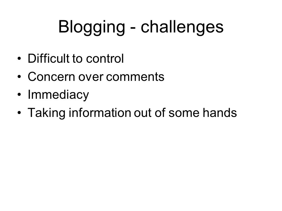 Blogging - challenges Difficult to control Concern over comments Immediacy Taking information out of some hands