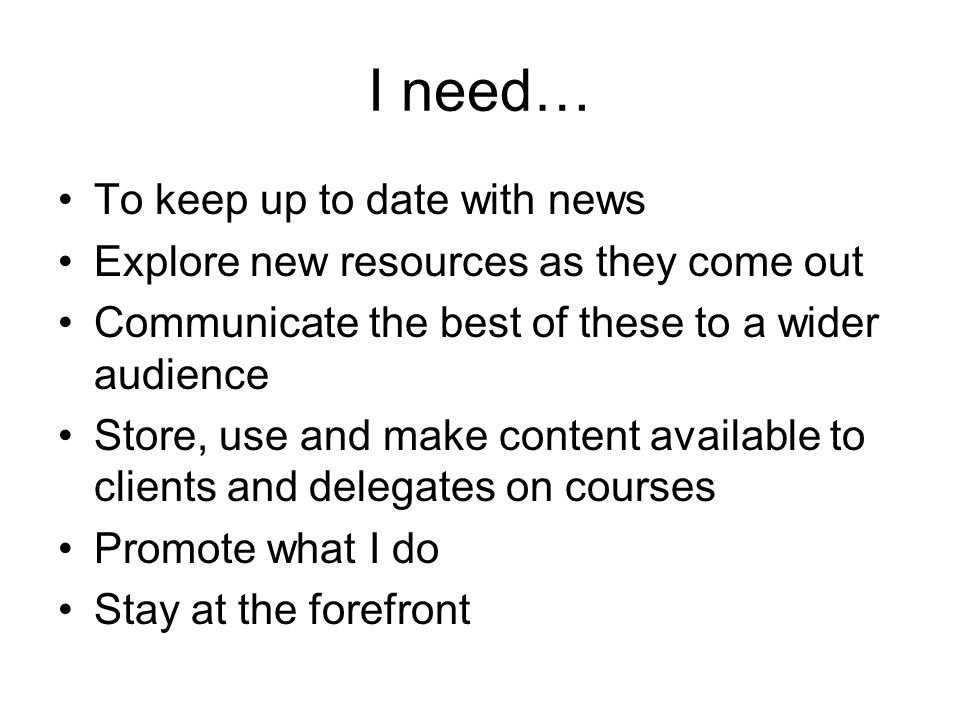 I need… To keep up to date with news Explore new resources as they come out Communicate the best of these to a wider audience Store, use and make content available to clients and delegates on courses Promote what I do Stay at the forefront