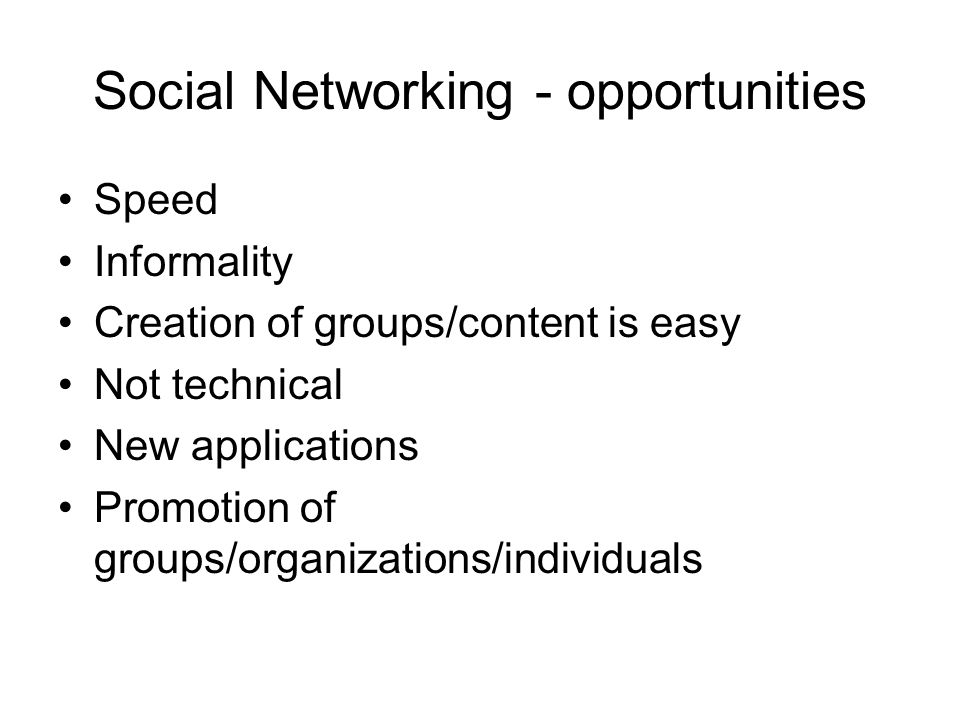 Social Networking - opportunities Speed Informality Creation of groups/content is easy Not technical New applications Promotion of groups/organizations/individuals