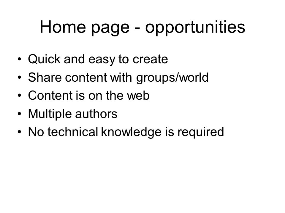 Home page - opportunities Quick and easy to create Share content with groups/world Content is on the web Multiple authors No technical knowledge is required