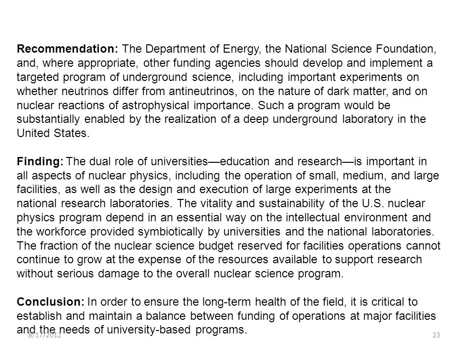 Recommendation: The Department of Energy, the National Science Foundation, and, where appropriate, other funding agencies should develop and implement a targeted program of underground science, including important experiments on whether neutrinos differ from antineutrinos, on the nature of dark matter, and on nuclear reactions of astrophysical importance.