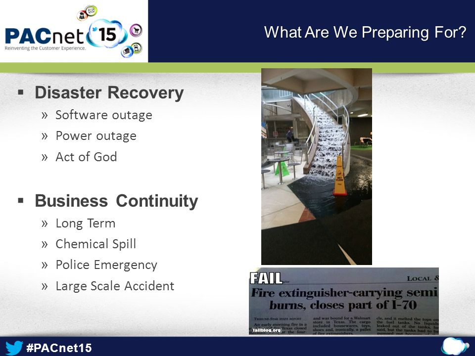 #PACnet15  Disaster Recovery » Software outage » Power outage » Act of God  Business Continuity » Long Term » Chemical Spill » Police Emergency » Large Scale Accident What Are We Preparing For?