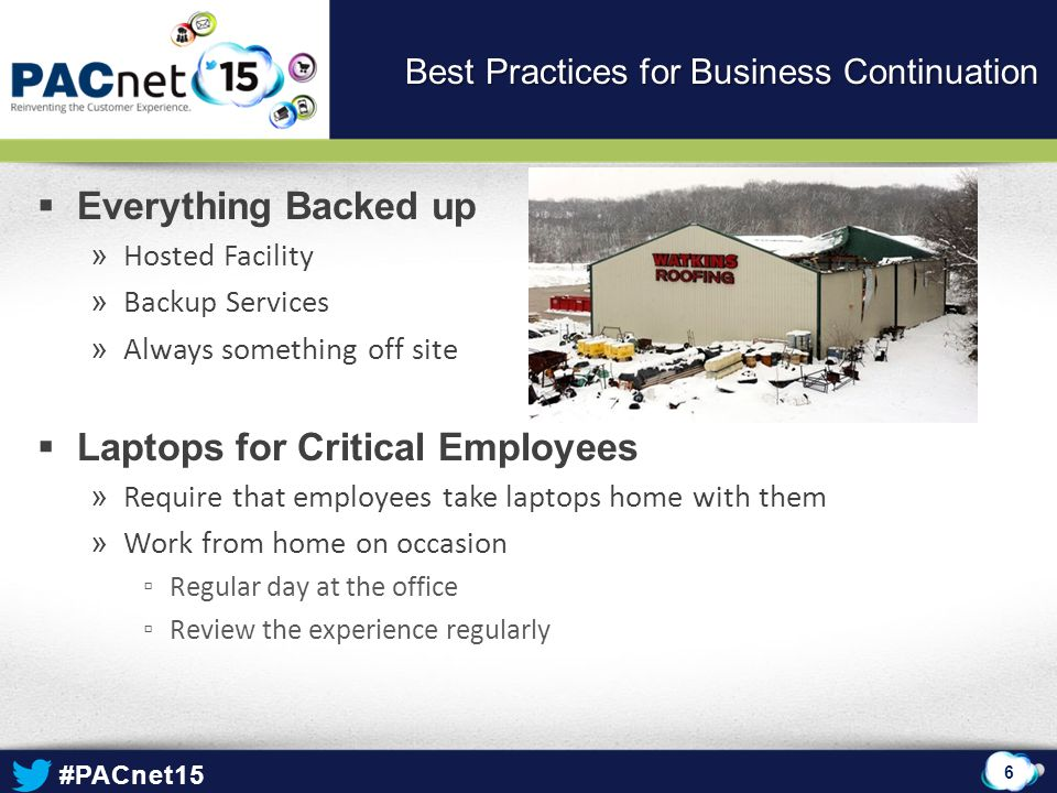 #PACnet15  Everything Backed up » Hosted Facility » Backup Services » Always something off site  Laptops for Critical Employees » Require that emplo