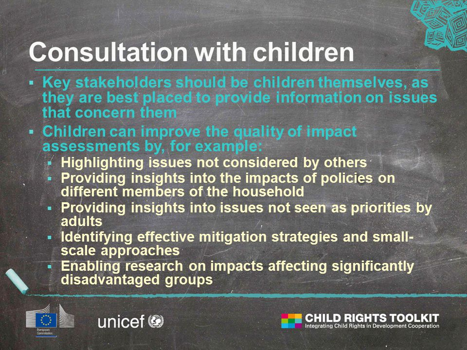 Key stakeholders should be children themselves, as they are best placed to provide information on issues that concern them  Children can improve the quality of impact assessments by, for example:  Highlighting issues not considered by others  Providing insights into the impacts of policies on different members of the household  Providing insights into issues not seen as priorities by adults  Identifying effective mitigation strategies and small- scale approaches  Enabling research on impacts affecting significantly disadvantaged groups